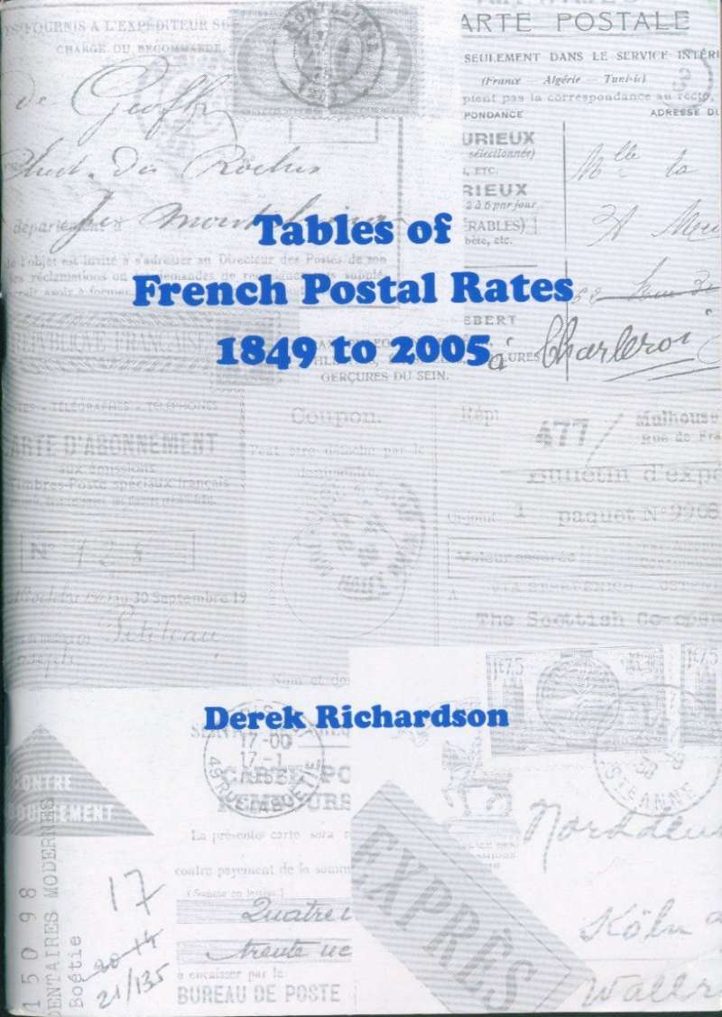 (Reference Material) France, 'Tables of French Postal Rates 1849-2005', D Richardson, A5, 96pp, pub 2006. Presents data on 29 categories of internal and 11 categories of external mail, including 16 pages devoted to airmail surcharges. A superb reference document.