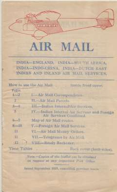 (Ephemera) 'Air Mail' published by the Indian Postal Service, published Sept 1933, informing customers how to use the new airmail service and covering general airmail correspondence; parcels; services, fees and timetable for all Indian Internal Air Services; depart/arrival times for all stops on the Karachi-Madras service; surface/air transit time comparisons from Karachi for c60 destinations on the Karchi-Calcutta and Karachi-Madras routes; airmail fees, superscription and particulars of  route requirements and approximate gain times for 100+ destinations, et al. Also a two page map of routes. A mind blowing amount of information packed into 12pp, 20x14cm,
