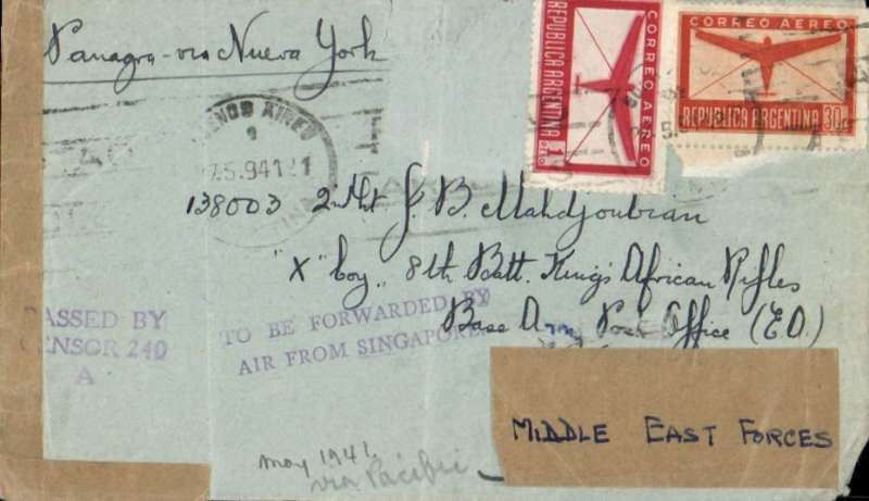 "(Singapore) Incoming from Argentia to the Middle East Theatre of War, WWII censored airmail addressed to the 8th Battalion Kings Africa Rifles, Base Army Post Office, ED (East Africa) then forwarded to 'Middle East Forces"", franked 1P and 30c (a further smaller low denomination stamp appears to be missing) canc Buenos Aires cds, ms 'Panagra via New York', sealed plain brown Singapore censor tape tied by violet three line Singapore ""Passed By/Censor 240/A"" censor mark, violet two line ""To Be Forwarded By/Air From Singapore"" hand stamp. On the original bill of sale from Francis Field dated 2/2/1943, which accompanies this item, FJF has written ""Argentina May 1941, a cover by secret route across the Pacific-Indian Ocean-Africa to MEF, probably unique"". A rare item that would benefit from reassessment by a WWII expert."