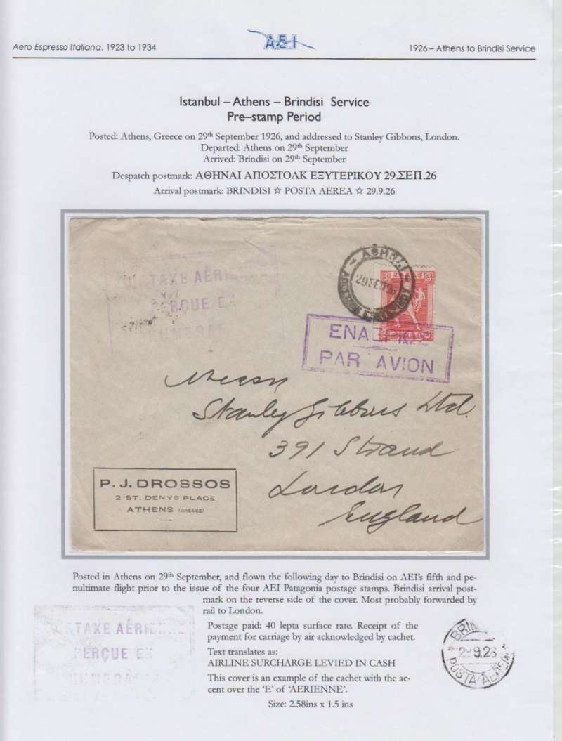 "(Greece) Aero Espresso Italiana S.A. pre-stamp period, addressed to London, carried on Athens to Brindisi flight, 'Brindisi/29.9.26/Posta Aerea' arrival ds verso, Drossos cover, franked 3 Dr tied by violet boxed 'Enaipios Par Avion' hs , violet strike large rubber framed ""Surtaxe Aerienne/Percue En/Numeraire""  hs (used only between 4th Aug and 12th Nov, 1926),  The surtax hand stamp, and the date of arrival back stamp, confirm that this cover was flown on AEI's fifth and penultimate flight prior to the issue of the four Patagonia postage stamps. Written up and displayed on album page."