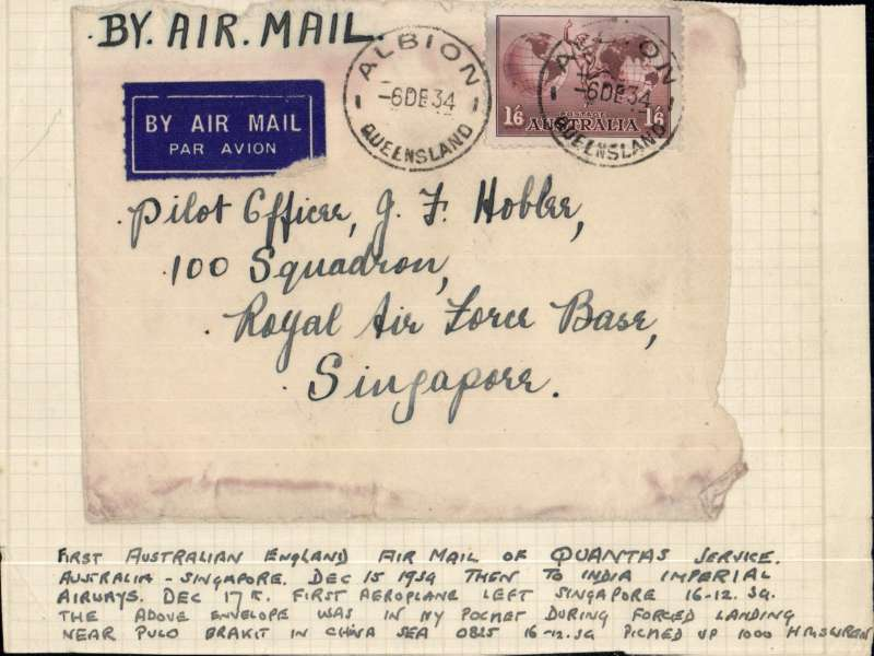 """(Interruptions and Accidents) FORCED LANDING on the Australia to Singapore leg of the F/F Australia-UK, FRONT only, etiquette cover franked 1/6, posted Albion 6/12, addressed to Pilot Officer J.F.Hobbs, 100 Squadron, RAF Base, Singapore. Mounted on card with a handwritten note """"First Australia-England air mail of Qantas service. Australia-Singapore Dec 15, then to India Imperial Airways Dec 17th. First aeroplane left Singapore 16/12/34. The above envelope was in my pocket during forced landing near Pulo Brakit (reef in the Singapore Strait) in the China Sea at 08.25 16/12/34. Picked up 10.00 by HMS Wren"""". She was commissioned at Hong Kong on 2 April, 1934 for service with the Eighth Destroyer Flotilla on the China Station). Walker p207 refers to Qantas's new fleet of DH-68A aircraft acquired to inaugurate the Brisbane-Singapore extension of the Australia-UK  service 'being grounded owing to an (unspecified) series of accidents' on this leg. Everything points to this cover having been involved. A RARE and unrecorded crash cover with unique provenance. A photoscan of HMS 'Wren' is included."""