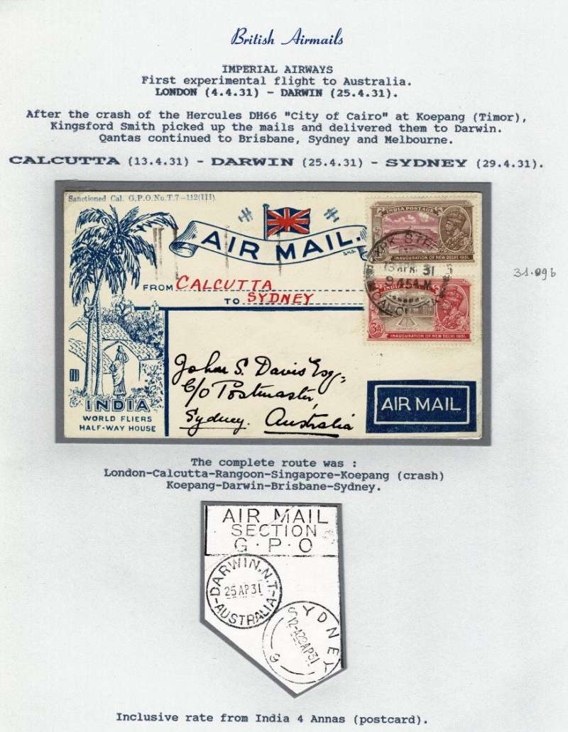 ('Alex Newall covers selected for his personal collection and  with descriptions taken from his original sheets) Imperial Airways, first experimental flight to Australia, London 4.4.31 - Darwin 25.4.31. After the the crash of the Hercules DH66 'City of Cairo' at Koepang, Kingsford Smith picked up the mails and delivered them to Darwin. Qantas continued to Brisbane, Sydney and Melbourne. CALCUTTA (13.4.31) - DARWIN (24.4.31) - SYDNEY (29.4.31). The complete route was London-Calcutta-Rangoon-Singapore-Koepang (crash)-Darwin-Brisbane-Sydney. Inclusive rate from India 4 annas (postcard).  Ref # 31.0gb, A.S. Newall, British External Airmails until 1934 (2nd Ed), pub 1996.
