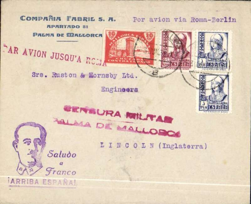 "(Spain ) Censored Spanish Civil War airmail, Palma Majorca to England, no arrival ds, commercial corner cover franked 2P35, fine strike red uncommon ""Par Avion Jusqu'a Roma"" applied in Palma, red two line ""Censura Militar/Palma de Mallorca"" censor mark, violet ""Saludo a Franco/Arriba Espana"" propaganda hs. Great Britain had no official postal relationship with the Nationalist (Franco) government and, hence, with Palma de Mallorca. But those in the know used the  Italian Ala Littoria seaplane Cadiz-Mellila-Mallorca-Rome airmail route serving Nationalist areas of Spain."